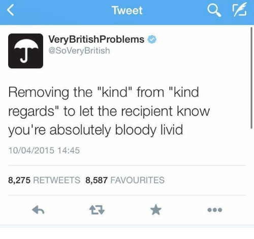 """Humans of Tumblr, Tweet, and Livid: Tweet  VeryBritishProblems  @SoVeryBritish  Removing the """"kind"""" from """"kind  regards"""" to let the recipient know  you're absolutely bloody livid  10/04/2015 14:45  8,275 RETWEETS 8,587 FAVOURITES"""