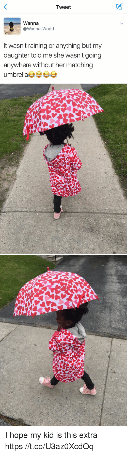 Funny, World, and Hope: Tweet  Wanna  @Wannas World  It wasn't raining or anything but my  daughter told me she wasn't going  anywhere without her matching  umbrella   爪  A I hope my kid is this extra https://t.co/U3az0XcdOq