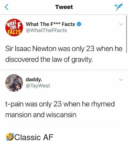 Af, Facts, and Memes: Tweet  What The F***Facts  @WhatTheFFacts  CT  Sir lsaac Newton was only 23 when he  discovered the law of gravity.  daddy.  @TayWest  t-pain was only 23 when he rhymed  mansion and wiscansin 🤣Classic AF