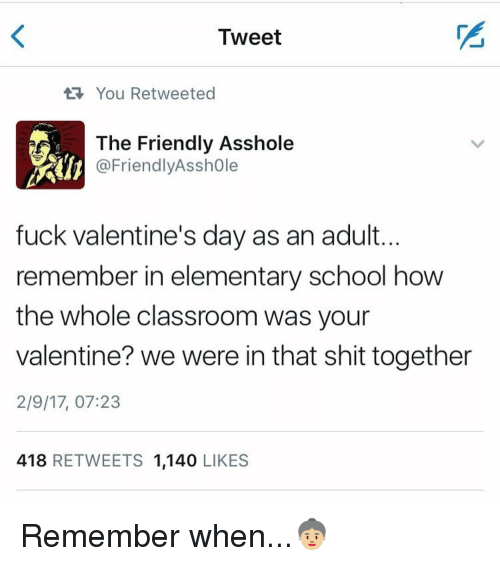Memes, School, and Shit: Tweet  You Retweeted  The Friendly Asshole  @Friendly Asshole  fuck Valentine's day as an adult.  remember in elementary school how  the whole classroom was your  valentine? we were in that shit together  2/9/17, 07:23  418  RETWEETS 1,140  LIKES Remember when...👵🏼