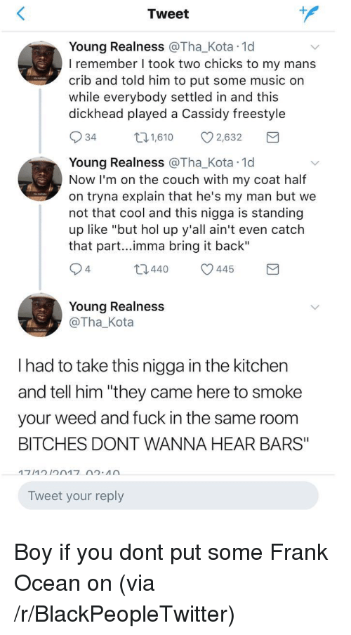 "Blackpeopletwitter, Frank Ocean, and Music: Tweet  Young Realness @Tha_Kota 1d  I remember I took two chicks to my mans  crib and told him to put some music on  while everybody settled in and this  dickhead played a Cassidy freestyle  34  1,610 2,632  Young Realness @Tha_Kota 1d  Now I'm on the couch with my coat half  on tryna explain that he's my man but we  not that cool and this nigga is standing  up like ""but hol up y'all ain't even catch  that part...imma bring it back""  4  t0440 445  Young Realness  @Tha_Kota  I had to take this nigga in the kitchen  and tell him ""they came here to smoke  your weed and fuck in the same room  BITCHES DONT WANNA HEAR BARS""  Tweet your reply <p>Boy if you dont put some Frank Ocean on (via /r/BlackPeopleTwitter)</p>"
