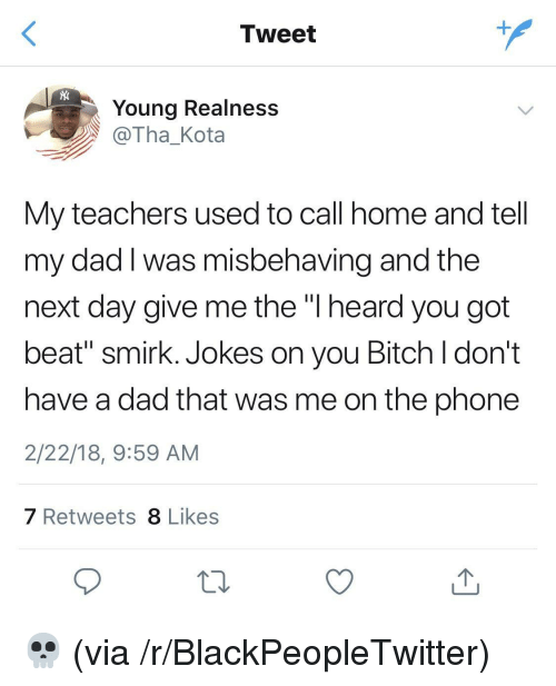 "Bitch, Blackpeopletwitter, and Dad: Tweet  Young Realness  @Tha_Kota  My teachers used to call home and tell  my dad I was misbehaving and the  next day give me the ""l heard you got  beat"" smirk. Jokes on you Bitch l don't  have a dad that was me on the phone  2/22/18, 9:59 AM  7 Retweets 8 Likes <p>💀 (via /r/BlackPeopleTwitter)</p>"