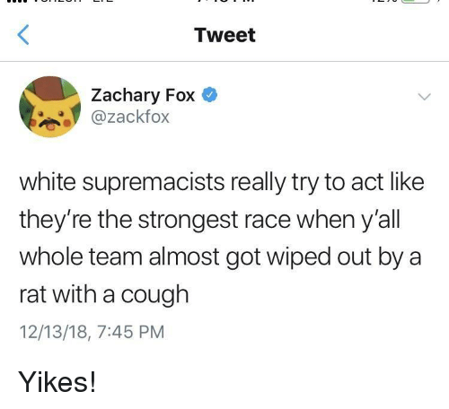 White, Race, and Got: Tweet  Zachary Fox  @zackfox  white supremacists really try to act like  they're the strongest race when y'all  whole team almost got wiped out by a  rat with a cough  12/13/18, 7:45 PM Yikes!