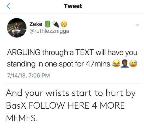 Dank, Memes, and Target: Tweet  Zeke  @ruthlezznigga  ARGUING through a TEXT will have you  standing in one spot for 47mins  7/14/18, 7:06 PM And your wrists start to hurt by BasX FOLLOW HERE 4 MORE MEMES.