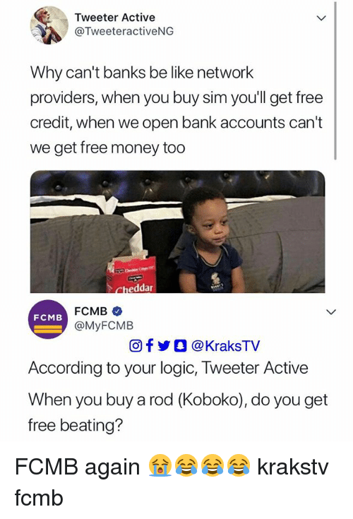 Be Like, Logic, and Memes: Tweeter Active  @TweeteractiveNG  Why can't banks be like network  providers, when you buy sim youll get free  credit, when we open bank accounts can't  we get free money to0  FCMB  @MyFCMEB  FCMB  Of步O @KraksTV  According to your logic, Tweeter Active  When you buy a rod (Koboko), do you get  free beating? FCMB again 😭😂😂😂 krakstv fcmb