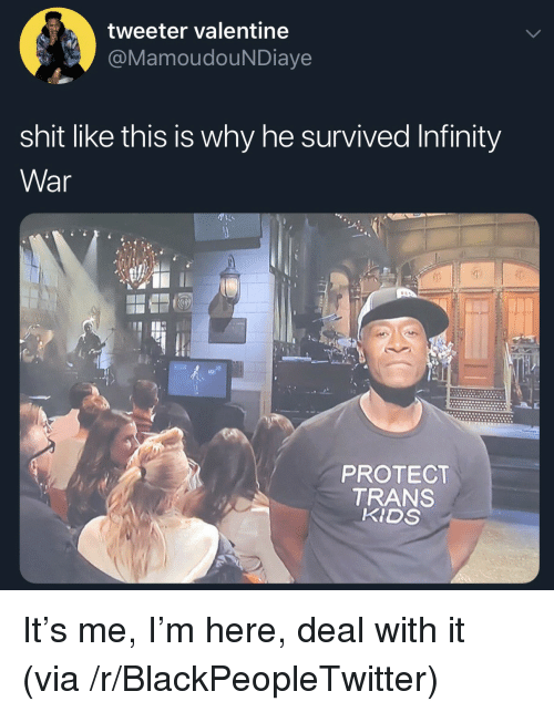 Blackpeopletwitter, Shit, and Infinity: tweeter valentine  MamoudouNDiaye  shit like this is why he survived Infinity  War  0)  PROTECT  TRANS  KIDS It's me, I'm here, deal with it (via /r/BlackPeopleTwitter)