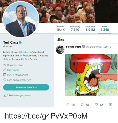 Ted, Ted Cruz, and Houston: Tweets Following  19.4K 7,740 3.01M 1,248  Followers  Likes  Likes  Ted Cruz  @tedcruz  Sexuall Posts嵾@sexuallPosts-Sep 10  Father of two, @heidiscruz's husband,  fighter for liberty. Representing the great  state of Texas in the U.S. Senate.  Houston, Texas  tedcruz.org  Joined March 2009  O Born on December 22  Tweet to Ted Cruz  2 Followers you know  197  139  0530  3 https://t.co/g4PvVxP0pM