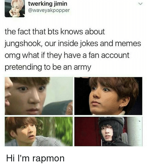 Memes, Omg, and Army: twerking jimin  @waveyakpopper  the fact that bts knows about  jungshook, our inside jokes and memes  omg what if they have a fan account  pretending to be an army Hi I'm rapmon