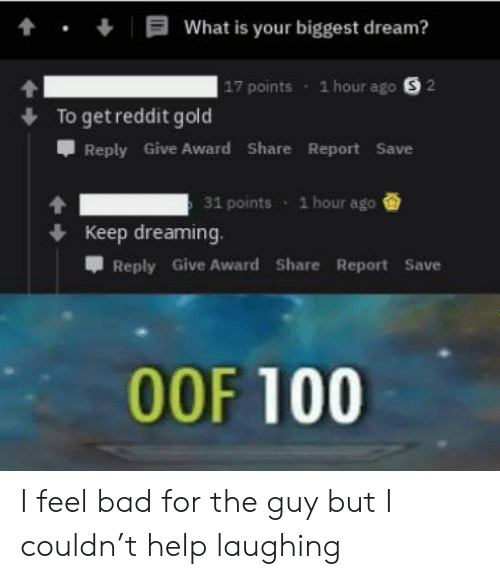 Anaconda, Bad, and Reddit: tWhat is your biggest dream?  17 points  1 hour ago S 2  Toget reddit gold  Reply Give Award Share Report Save  31 points  1 hour ago  Keep dreaming.  甲Reply Give Award Share Report Save  00F 100 I feel bad for the guy but I couldn't help laughing