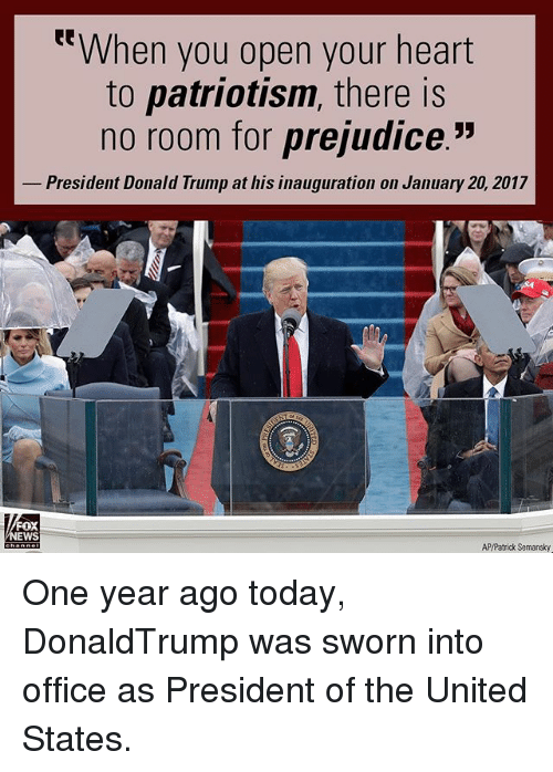 "Donald Trump, Memes, and Heart: t""When you open your heart  to patriotism, there is  no room for prejudice.""  President Donald Trump at his inauguration on January 20, 2017  oX  EWS  AP/Patrick Semansky One year ago today, DonaldTrump was sworn into office as President of the United States."