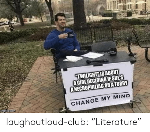 "Club, Tumblr, and Blog: TWILIGHT ISABOUT  A GIRL DECIDING IF SHES  ANECROPHILIAC ORAFURRY  CHANGE MY MIND laughoutloud-club:  ""Literature"""