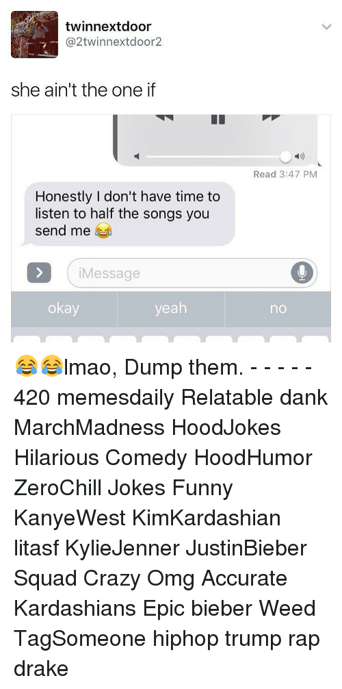 Crazy, Drake, and Kardashians: twinnextdoor  @2twinnextdoor2  she ain't the one if  Honestly I don't have time to  listen to half the songs you  send me  i Message  okay  yeah  Read 3:47 PM  no 😂😂lmao, Dump them. - - - - - 420 memesdaily Relatable dank MarchMadness HoodJokes Hilarious Comedy HoodHumor ZeroChill Jokes Funny KanyeWest KimKardashian litasf KylieJenner JustinBieber Squad Crazy Omg Accurate Kardashians Epic bieber Weed TagSomeone hiphop trump rap drake