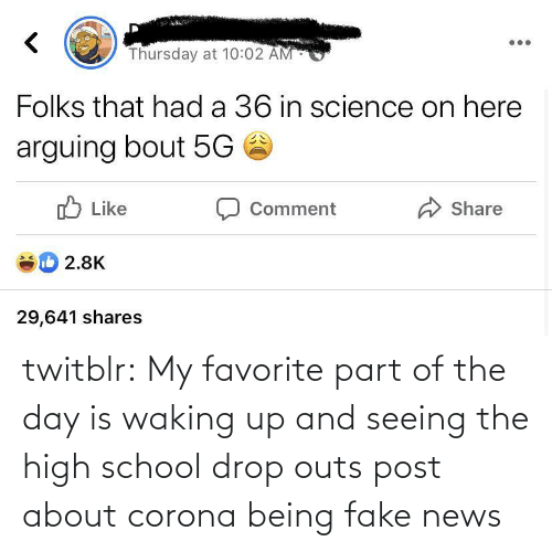 Fake, News, and School: twitblr:  My favorite part of the day is waking up and seeing the high school drop outs post about corona being fake news