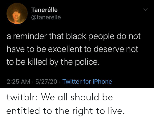 Tumblr, Blog, and Live: twitblr: We all should be entitled to the right to live.