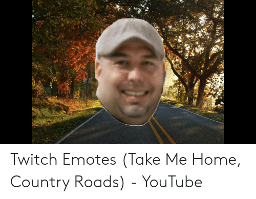 Twitch Emotes Take Me Home Country Roads - YouTube | Twitch