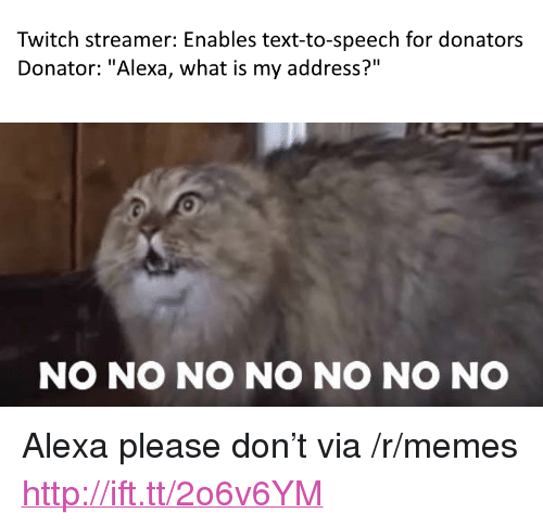 "Memes, Twitch, and Http: Twitch streamer: Enables text-to-speech for donators  Donator: ""Alexa, what is my address?""  NO NO NO NO NO NO NO <p>Alexa please don&rsquo;t via /r/memes <a href=""http://ift.tt/2o6v6YM"">http://ift.tt/2o6v6YM</a></p>"