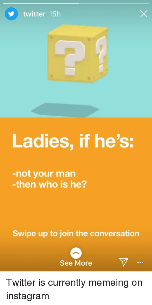 Instagram, Twitter, and Who: twitter 15h  Ladies, if he's:  -not your man  -then who is he?  Swipe up to join the conversation  See More