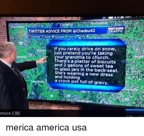 Advice, America, and Church: TWITTER ADVICE FROM @Chadsu42  TRAFFIC  lIf you rarely drive on snow,  just pretend you're taking  our grandma to church.  There's a platter of biscuits  and 2 gallons of sweet tea  in glass jars in the back seat.  She's wearing a new dress  and holding  a crock pot full of gravy.  more CBS merica america usa