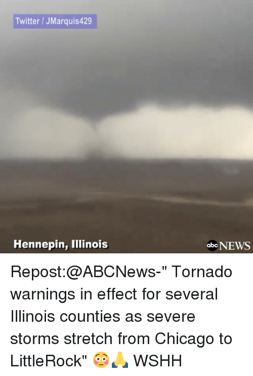 """Memes, Abc News, and Tornado: Twitter JMarquis429  Hennepin, Illinois  abc NEWS Repost:@ABCNews-"""" Tornado warnings in effect for several Illinois counties as severe storms stretch from Chicago to LittleRock"""" 😳🙏 WSHH"""