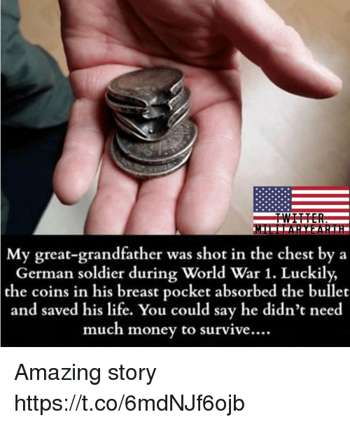 Life, Memes, and Money: TWITTER  My great-grandfather was shot in the chest by a  German soldier during World War 1. Luckily,  the coins in his breast pocket absorbed the bullet  and saved his life. You could say he didn't nee  much money to survive  .... Amazing story https://t.co/6mdNJf6ojb
