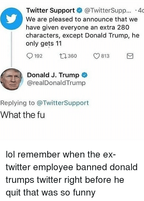 Donald Trump, Funny, and Lol: Twitter Support @TwitterSupp.. 40  We are pleased to announce that we  have given everyone an extra 280  characters, except Donald Trump, he  only gets 11  192  813  Donald J. Trump  @realDonaldTrump  Replying to @TwitterSupport  What the fu lol remember when the ex-twitter employee banned donald trumps twitter right before he quit that was so funny