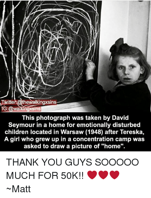 """Children, Memes, and Taken: Twitter @thewalkingxsin  1G:@walkingxsins  This photograph was taken by David  Seymour in a home for emotionally disturbed  children located in Warsaw (1948) after Tereska,  A girl who grew up in a concentration camp was  asked to draw a picture of """"home"""". THANK YOU GUYS SOOOOO MUCH FOR 50K!! ❤❤❤ ~Matt"""