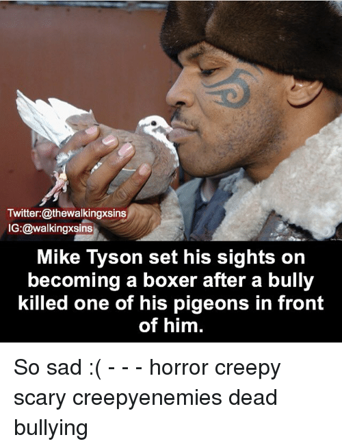 Creepy, Memes, and Mike Tyson: Twitter:@thewalkingxsins  IG:@walkingxsins  Mike Tyson set his sights on  becoming a boxer after a bully  killed one of his pigeons in front  of him. So sad :( - - - horror creepy scary creepyenemies dead bullying