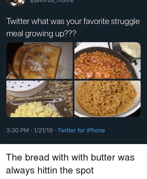 "Funny, Growing Up, and Iphone: Twitter what was your favorite struggle  meal growing up??""?  3:30 PM 1/21/19 Twitter for iPhone The bread with with butter was always hittin the spot"