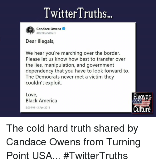 America, Love, and Memes: TwitterTruths..  Candace Owens  @RealCandaceO  Dear illegals,  We hear you're marching over the border.  Please let us know how best to transfer o  the lies, manipulation, and government  dependency that you have to look forward to.  The Democrats never met a victim they  couldn't exploit.  Love,  Black America  2:00 PM 3 Apr 2018  Elvover  Cuiture The cold hard truth shared by Candace Owens from Turning Point USA...   #TwitterTruths