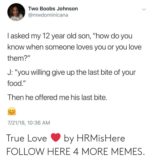 "Dank, Food, and Love: Two Boobs Johnson  @mwdominicana  I asked my 12 year old son, ""how do you  know when someone loves you or you love  them?""  J: ""you willing give up the last bite of your  food.""  Then he offered me his last bite.  7/21/18, 10:36 AM True Love ❤️ by HRMisHere FOLLOW HERE 4 MORE MEMES."
