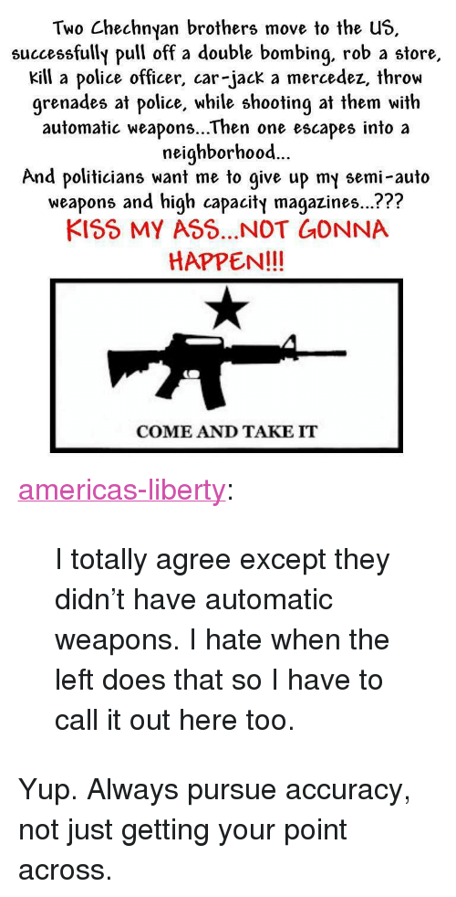 """Ass, Police, and Tumblr: Two Chechnyan brothers move to the us  successfully pull off a double bombing, rob a store,  kill a police officer, car-jack a mercedez, throw  grenades at police, while shooting at them with  automatic weapons...Then one escapes into a  neighborhood...  And politicians want me to give up my semi-auto  weapons and high capacity magazines...???  KISS MY ASS...NOT GONNA  HAPPEN!!!  COME AND TAKE IT <p><a class=""""tumblr_blog"""" href=""""http://americas-liberty.tumblr.com/post/48439741211/i-totally-agree-except-they-didnt-have-automatic"""">americas-liberty</a>:</p> <blockquote> <p>I totally agree except they didn't have automatic weapons. I hate when the left does that so I have to call it out here too.</p> </blockquote> <p>Yup. Always pursue accuracy, not just getting your point across.</p>"""