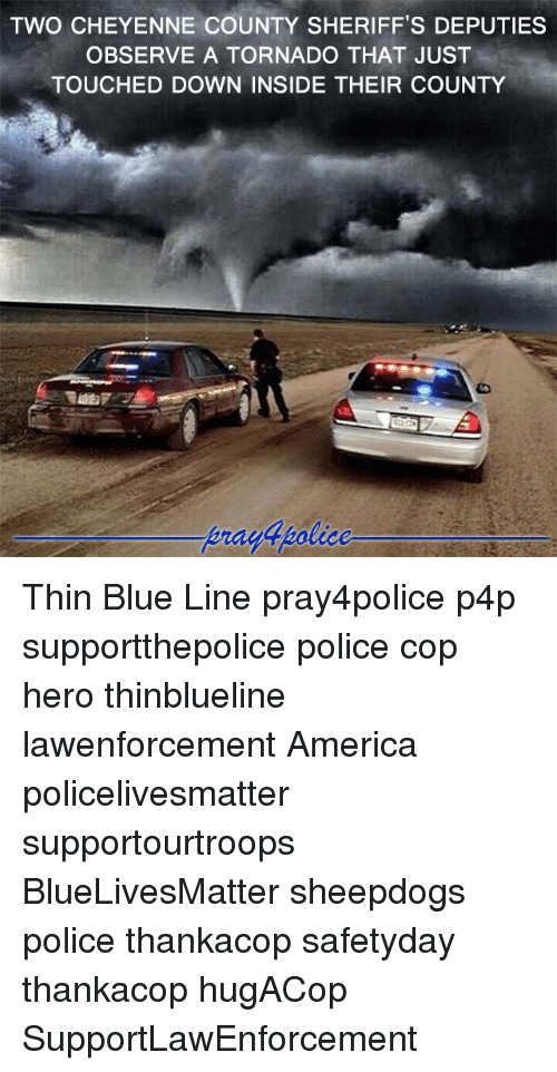 America, Memes, and Police: TWO CHEYENNE COUNTY SHERIFF'S DEPUTIES  OBSERVE A TORNADO THAT JUST  TOUCHED DOWN INSIDE THEIR COUNTY Thin Blue Line pray4police p4p supportthepolice police cop hero thinblueline lawenforcement America policelivesmatter supportourtroops BlueLivesMatter sheepdogs police thankacop safetyday thankacop hugACop SupportLawEnforcement