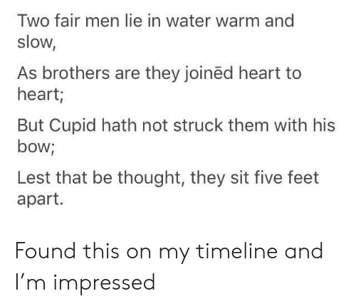 Cupid, Heart, and Water: Two fair men lie in water warm and  slow,  As brothers are they joinëd heart to  heart;  But Cupid hath not struck them with his  bow;  Lest that be thought, they sit five feet  apart. Found this on my timeline and I'm impressed