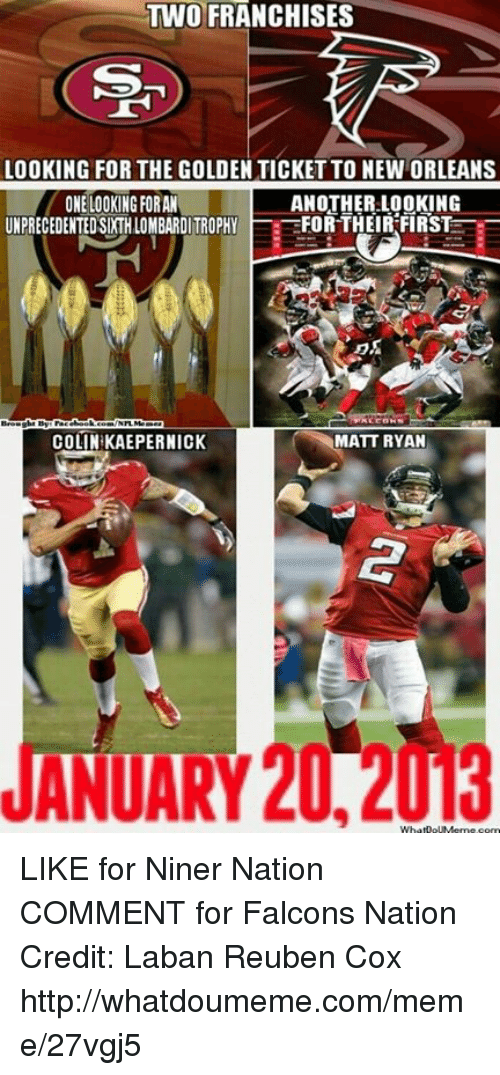 Colin Kaepernick, Golden Ticket, and Meme: TWO FRANCHISES  LOOKING FOR THE GOLDEN TICKET TO NEW ORLEANS  ONE LOOKING FORAN  ANOTHER LOOKING  UNPRECEDENTED SDTHLOMBARDITROPHY  FOR THEIR FIRST  COLIN KAEPERNICK  MATT RYAN  ANUARY 20.2 LIKE for Niner Nation COMMENT for Falcons Nation Credit: Laban Reuben Cox  http://whatdoumeme.com/meme/27vgj5