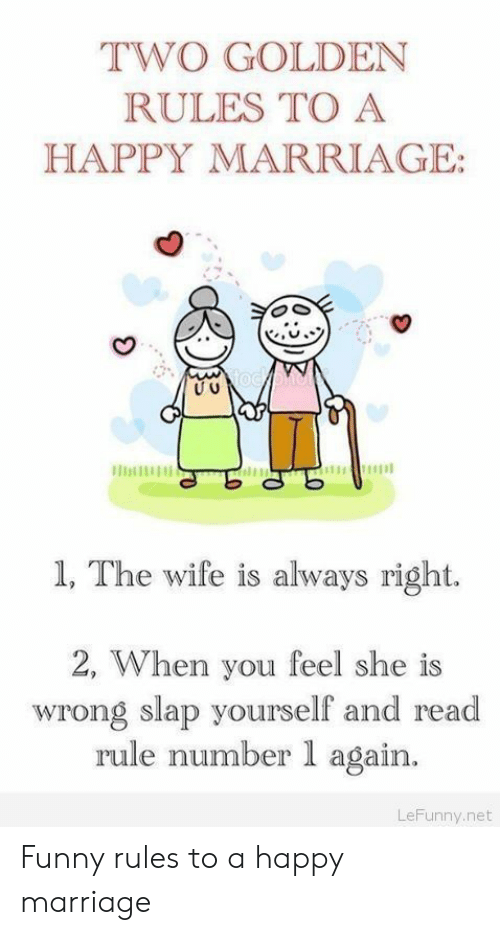 Funny, Marriage, and Happy: TWO GOLDEN  RULES TO A  HAPPY MARRIAGE:  1, The wife is always right.  2, When you feel she is  wrong slap yourself and read  rule number 1 again.  LeFunny.net Funny rules to a happy marriage