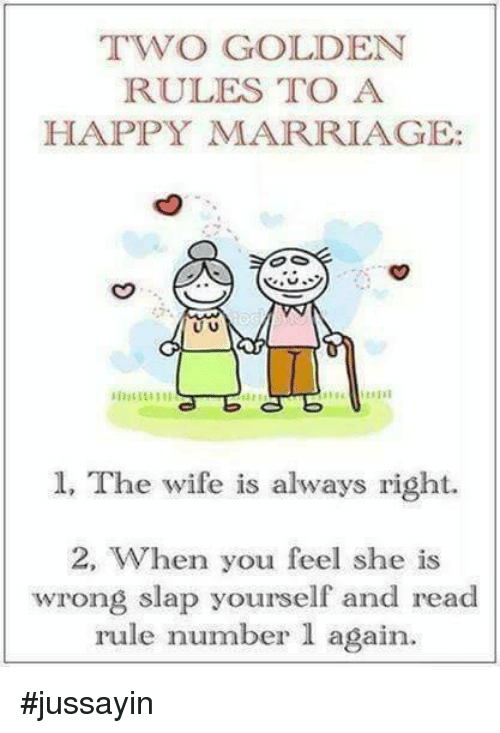 Dank, Marriage, and Happy: TWO GOLDEN  RULES TO A  HAPPY MARRIAGE:  U U  1, The wife is always right.  2, When you feel she is  wrong slap yourself and read  rule number 1 again. #jussayin
