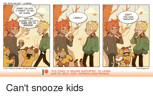 Sorry, Alarm, and Help: TWO GUYS AND GUY ALARMED  SORRY I'M LATE  I FORGOT TO SET  MY ALARM.  DIDN'T  YOU HAVE  TRIPLETS?  .LEGALLY  KIDS ARE  ALARMS YOU CAN'T  TURN OFF OR  SNOOZE  © 2017 Rickard Jonasson, all rights reserved  www.twogag.com  THIS COMIC IS READER SUPPORTED. TO LEARN  HOW TO HELP, VİSIT: PATREON.COM/TWOGAG