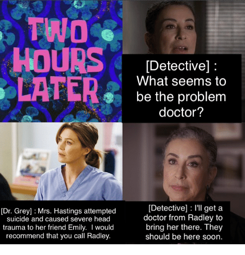 Memes, Grey, and Suicide: TWO  HOURS  LATER  [Dr. Grey] Mrs. Hastings attempted  suicide and caused severe head  trauma to her friend Emily. I would  recommend that you call Radley  [Detective]  What seems to  be the problem  doctor?  Detective] l'll get a  doctor from Radley to  bring her there. They  should be here soon.