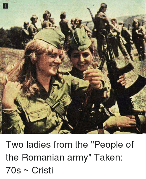 "Taken, Army, and Romanian: Two ladies from the  ""People of the Romanian army""  Taken: 70s  ~ Cristi"