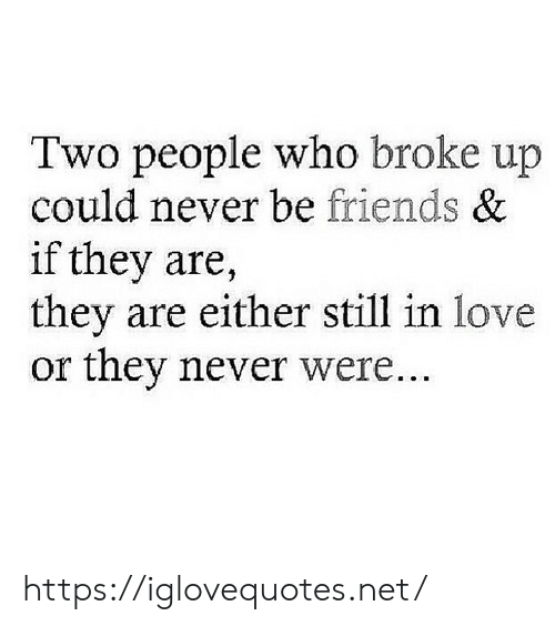 Friends, Love, and Never: Two people who broke up  could never be friends &  if they are  they are either still in love  or they never were. https://iglovequotes.net/