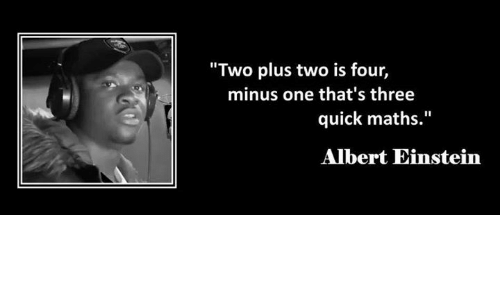 "Albert Einstein, Memes, and Einstein: ""Two plus two is four,  minus one that's three  quick maths.""  Albert Einstein"