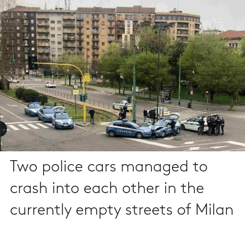 Cars, Police, and Streets: Two police cars managed to crash into each other in the currently empty streets of Milan
