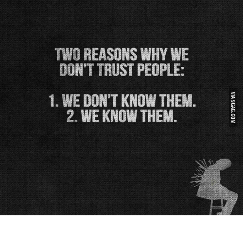 Why, Them, and Trust: TWO REASONS WHY WE  DON'T TRUST PEOPLE:  1. WE DON'T KNOW THEM.  2. WE KNOW THEM.