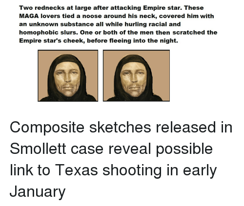 Empire, Link, and Star: Two rednecks at large after attacking Empire star. These  MAGA lovers tied a noose around his neck, covered him with  an unknown substance all while hurling racial and  homophobic slurs. One or both of the men then scratched the  Empire star's cheek, before fleeing into the night.