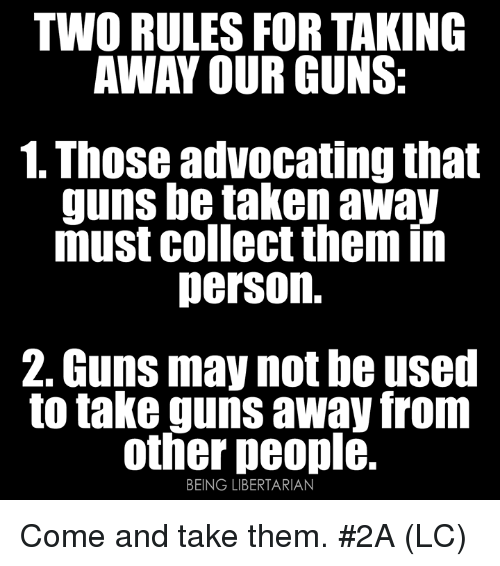 Guns, Memes, and Taken: TWO RULES FOR TAKING  AWAY OUR GUNS:  1. Those advocating that  guns be taken away  must collect them in  person.  2. Guns may not be used  to take guns away from  other people.  BEING LIBERTARIAN Come and take them. #2A (LC)