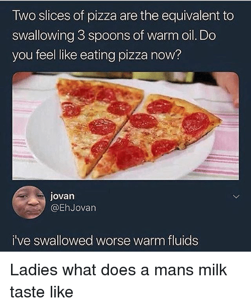 Funny, Pizza, and What Does: Two slices of pizza are the equivalent to  swallowing 3 spoons of warm oil. Do  you feel like eating pizza now?  jovan  @EhJovan  i've swallowed worse warm fluids Ladies what does a mans milk taste like