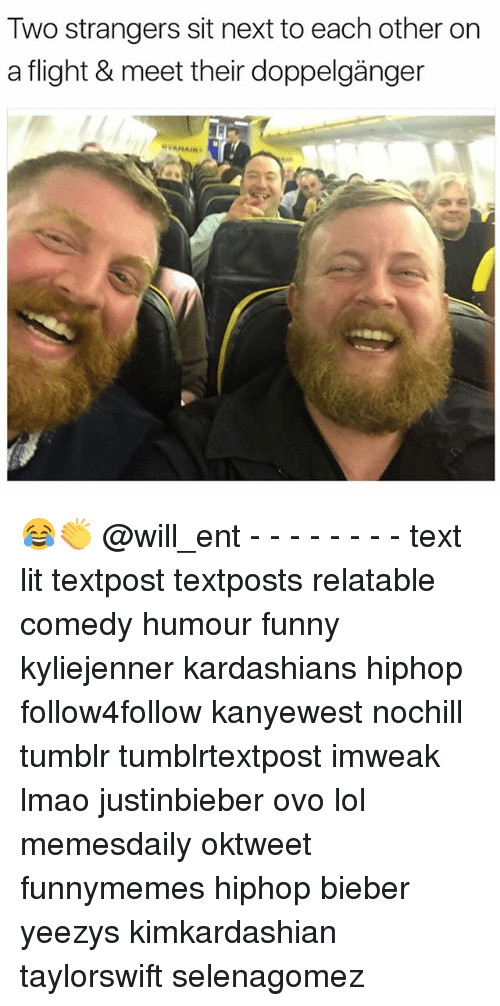 Doppelganger, Funny, and Kardashians: Two strangers sit next to each other on  a flight & meet ther doppelganger  AIR 😂👏 @will_ent - - - - - - - - text lit textpost textposts relatable comedy humour funny kyliejenner kardashians hiphop follow4follow kanyewest nochill tumblr tumblrtextpost imweak lmao justinbieber ovo lol memesdaily oktweet funnymemes hiphop bieber yeezys kimkardashian taylorswift selenagomez