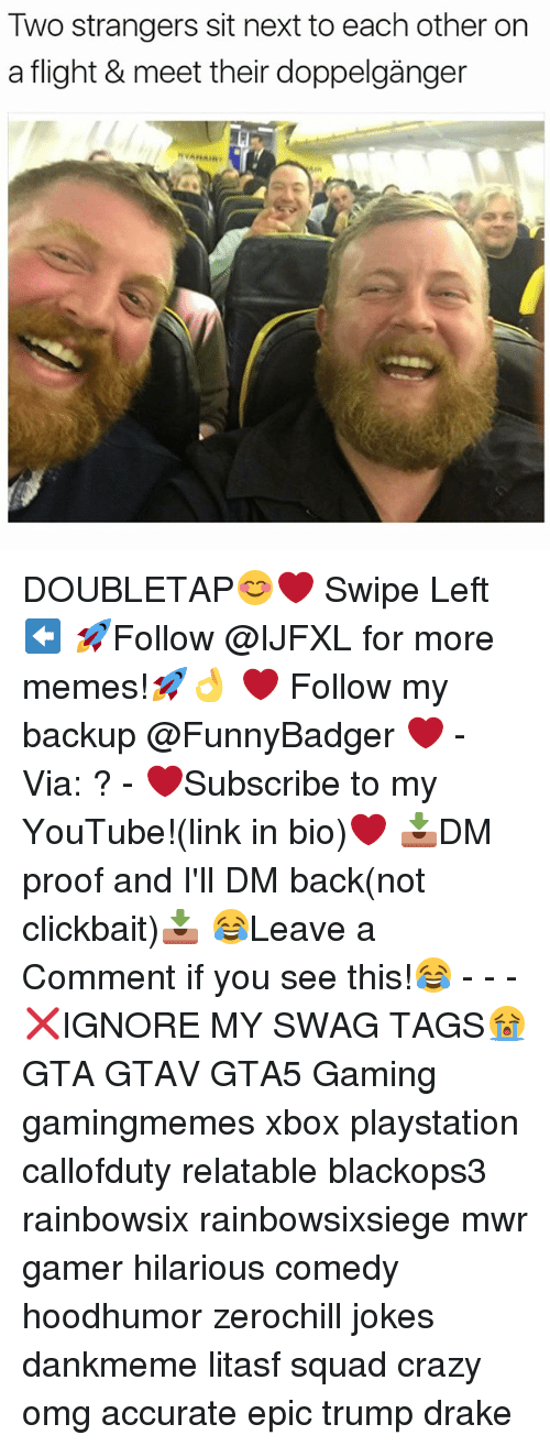Crazy, Doppelganger, and Drake: Two strangers sit next to each other on  a flight & meet their doppelganger DOUBLETAP😊❤️ Swipe Left⬅️ 🚀Follow @IJFXL for more memes!🚀👌 ❤️ Follow my backup @FunnyBadger ❤️ - Via: ? - ❤️Subscribe to my YouTube!(link in bio)❤️ 📥DM proof and I'll DM back(not clickbait)📥 😂Leave a Comment if you see this!😂 - - - ❌IGNORE MY SWAG TAGS😭 GTA GTAV GTA5 Gaming gamingmemes xbox playstation callofduty relatable blackops3 rainbowsix rainbowsixsiege mwr gamer hilarious comedy hoodhumor zerochill jokes dankmeme litasf squad crazy omg accurate epic trump drake