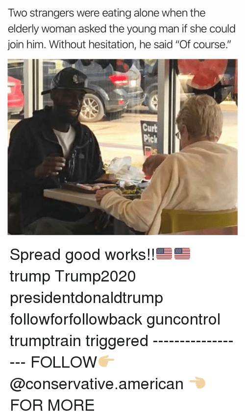 "Being Alone, Memes, and American: Two strangers were eating alone when the  elderly woman asked the young man if she could  join him. Without hesitation, he said ""Of course.""  Curb  Pick Spread good works!!🇺🇸🇺🇸 trump Trump2020 presidentdonaldtrump followforfollowback guncontrol trumptrain triggered ------------------ FOLLOW👉🏼 @conservative.american 👈🏼 FOR MORE"