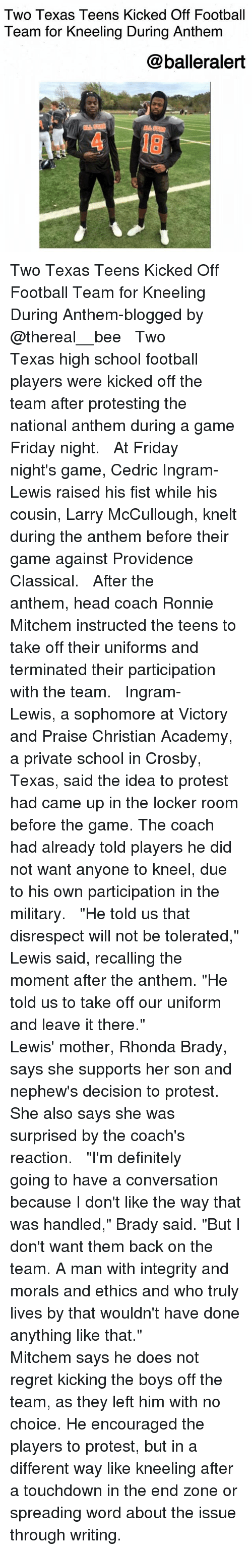 "Definitely, Football, and Friday: Two Texas Teens Kicked Off Football  Team for Kneeling During Anthem  @balleralert  4 18 Two Texas Teens Kicked Off Football Team for Kneeling During Anthem-blogged by @thereal__bee ⠀⠀⠀⠀⠀⠀⠀⠀⠀ ⠀⠀ Two Texas high school football players were kicked off the team after protesting the national anthem during a game Friday night. ⠀⠀⠀⠀⠀⠀⠀⠀⠀ ⠀⠀ At Friday night's game, Cedric Ingram-Lewis raised his fist while his cousin, Larry McCullough, knelt during the anthem before their game against Providence Classical. ⠀⠀⠀⠀⠀⠀⠀⠀⠀ ⠀⠀ After the anthem, head coach Ronnie Mitchem instructed the teens to take off their uniforms and terminated their participation with the team. ⠀⠀⠀⠀⠀⠀⠀⠀⠀ ⠀⠀ Ingram-Lewis, a sophomore at Victory and Praise Christian Academy, a private school in Crosby, Texas, said the idea to protest had came up in the locker room before the game. The coach had already told players he did not want anyone to kneel, due to his own participation in the military. ⠀⠀⠀⠀⠀⠀⠀⠀⠀ ⠀⠀ ""He told us that disrespect will not be tolerated,"" Lewis said, recalling the moment after the anthem. ""He told us to take off our uniform and leave it there."" ⠀⠀⠀⠀⠀⠀⠀⠀⠀ ⠀⠀ Lewis' mother, Rhonda Brady, says she supports her son and nephew's decision to protest. She also says she was surprised by the coach's reaction. ⠀⠀⠀⠀⠀⠀⠀⠀⠀ ⠀⠀ ""I'm definitely going to have a conversation because I don't like the way that was handled,"" Brady said. ""But I don't want them back on the team. A man with integrity and morals and ethics and who truly lives by that wouldn't have done anything like that."" ⠀⠀⠀⠀⠀⠀⠀⠀⠀ ⠀⠀ Mitchem says he does not regret kicking the boys off the team, as they left him with no choice. He encouraged the players to protest, but in a different way like kneeling after a touchdown in the end zone or spreading word about the issue through writing."